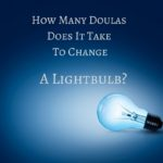 How Many Doulas Does It Take to Change a Lightbulb?